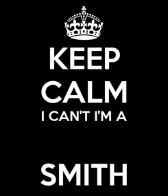 Poster: KEEP CALM I CAN'T I'M A  SMITH