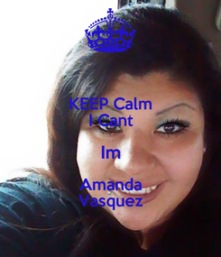 Poster: KEEP Calm I Cant Im Amanda Vasquez