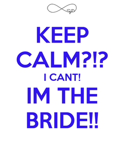 Poster: KEEP CALM?!? I CANT! IM THE BRIDE!!
