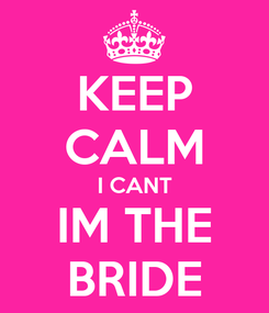 Poster: KEEP CALM I CANT IM THE BRIDE