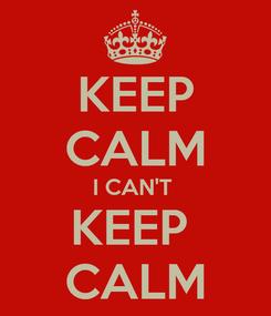 Poster: KEEP CALM I CAN'T  KEEP  CALM