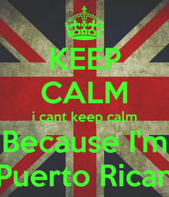 Poster: KEEP CALM i cant keep calm Because I'm Puerto Rican
