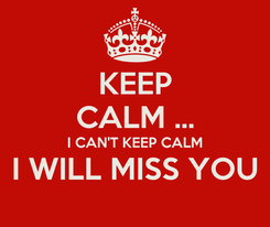 Poster: KEEP CALM ... I CAN'T KEEP CALM I WILL MISS YOU