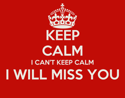 Poster: KEEP CALM I CAN'T KEEP CALM I WILL MISS YOU
