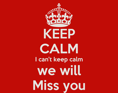 Poster: KEEP CALM I can't keep calm we will Miss you