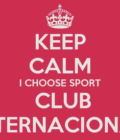 Poster: KEEP CALM I CHOOSE SPORT  CLUB INTERNACIONAL