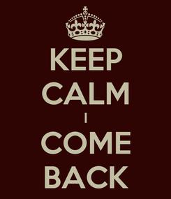 Poster: KEEP CALM I COME BACK