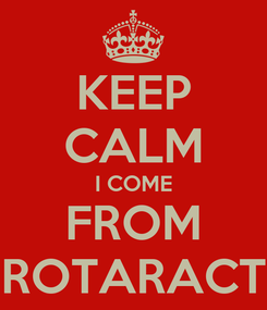 Poster: KEEP CALM I COME FROM ROTARACT
