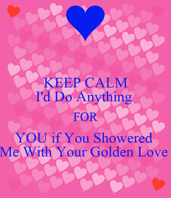Poster: KEEP CALM I'd Do Anything  FOR YOU if You Showered  Me With Your Golden Love