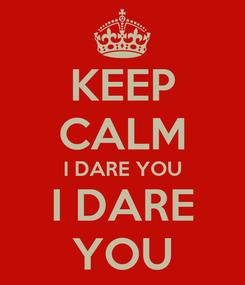 Poster: KEEP CALM I DARE YOU I DARE YOU