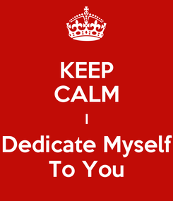Poster: KEEP CALM I Dedicate Myself To You