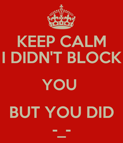 Poster: KEEP CALM I DIDN'T BLOCK YOU  BUT YOU DID -_-