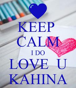 Poster: KEEP  CALM I DO LOVE  U KAHINA