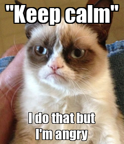 """Poster: """"Keep calm"""" I do that but I'm angry"""