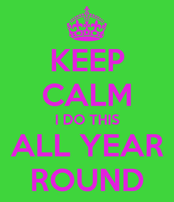 Poster: KEEP CALM I DO THIS ALL YEAR ROUND