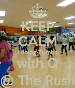 Poster: KEEP CALM I doing Zumba with Q @ The Rush