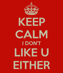 Poster: KEEP CALM I DON'T LIKE U EITHER