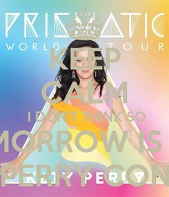 Poster: KEEP CALM  I DON'T THINK SO TOMORROW IS THE KATY PERRY CONCERT!!