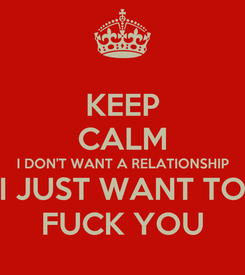 Poster: KEEP CALM I DON'T WANT A RELATIONSHIP I JUST WANT TO FUCK YOU