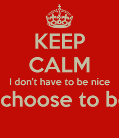 Poster: KEEP CALM I don't have to be nice I choose to be