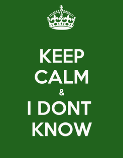 Poster: KEEP CALM & I DONT  KNOW