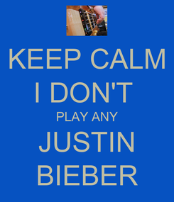 Poster: KEEP CALM I DON'T  PLAY ANY JUSTIN BIEBER