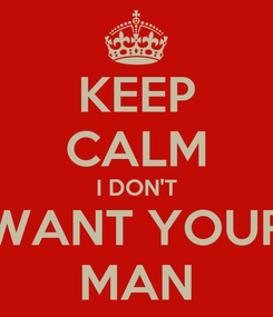 Poster: KEEP CALM I DON'T WANT YOUR MAN