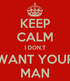 Poster: KEEP CALM I DON,T WANT YOUR MAN