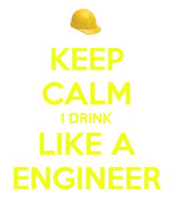 Poster: KEEP CALM I DRINK LIKE A ENGINEER