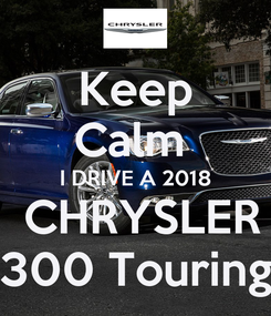 Poster: Keep Calm  I DRIVE A 2018  CHRYSLER 300 Touring