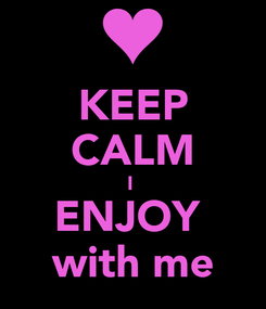 Poster: KEEP CALM I  ENJOY  with me