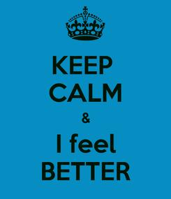 Poster: KEEP  CALM & I feel BETTER