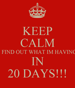 Poster: KEEP CALM I FIND OUT WHAT IM HAVING IN 20 DAYS!!!