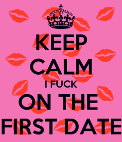 Poster: KEEP CALM I FUCK ON THE  FIRST DATE