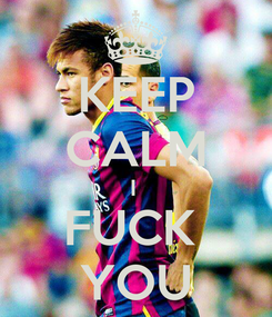 Poster: KEEP CALM I  FUCK  YOU