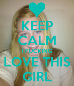 Poster: KEEP CALM I FUCKING LOVE THIS GIRL
