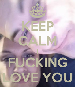 Poster: KEEP CALM I FUCKING LOVE YOU
