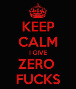 Poster: KEEP CALM I GIVE ZERO  FUCKS