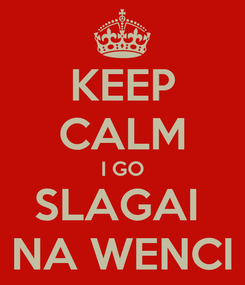 Poster: KEEP CALM I GO SLAGAI  NA WENCI