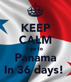 Poster: KEEP CALM I go to  Panama In 36 days!