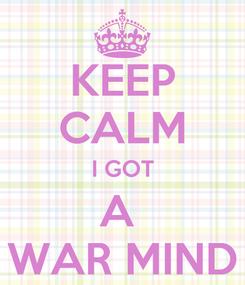 Poster: KEEP CALM I GOT A  WAR MIND