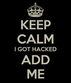 Poster: KEEP CALM I GOT HACKED ADD ME