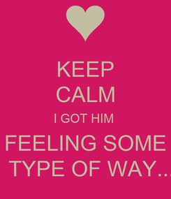 Poster: KEEP CALM I GOT HIM  FEELING SOME     TYPE OF WAY.....