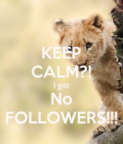 Poster: KEEP CALM?! I got No FOLLOWERS!!!