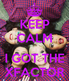 Poster: KEEP CALM  I GOT THE XFACTOR