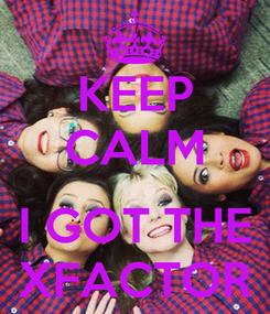 Poster: KEEP CALM  I GOT THE XFACTOR