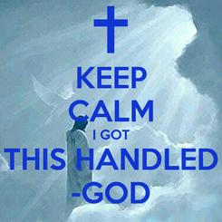 Poster: KEEP CALM I GOT THIS HANDLED -GOD