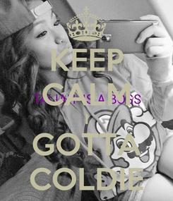 Poster: KEEP CALM I GOTTA COLDIE