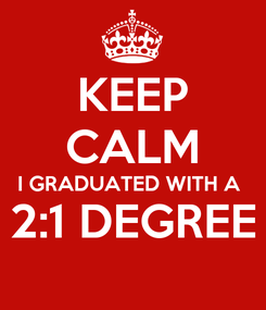 Poster: KEEP CALM I GRADUATED WITH A  2:1 DEGREE