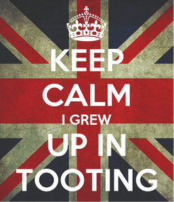 Poster: KEEP CALM I GREW UP IN TOOTING